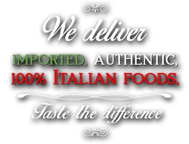 We deliver Imported, Authenthic, 100% Italian Foods. Taste the difference.